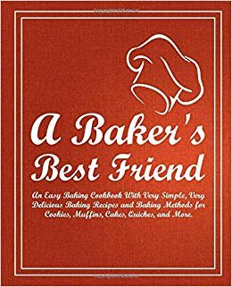 A Baker's Best Friend: An Easy Baking Cookbook With Very Simple, Very Delicious Baking Recipes and Baking Methods for Cookies, Muffins, Cakes, Quiches, and More (2nd Edition)