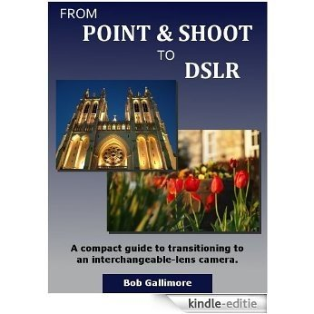 From Point & Shoot to DSLR: A Compact Guide to Transitioning to an Interchangeable-Lens Camera (English Edition) [Kindle-editie]