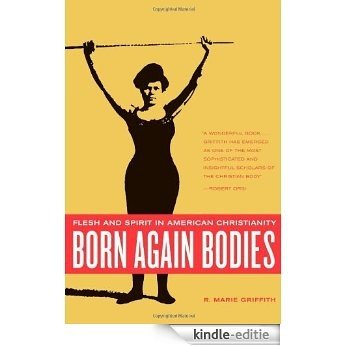 Born Again Bodies: Flesh and Spirit in American Christianity (California Studies in Food and Culture) [Kindle-editie]