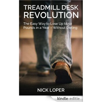 Treadmill Desk Revolution: The Easy Way to Lose Up to 50 Pounds in a Year - Without Dieting (English Edition) [Kindle-editie]
