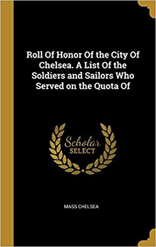 Roll Of Honor Of the City Of Chelsea. A List Of the Soldiers and Sailors Who Served on the Quota Of