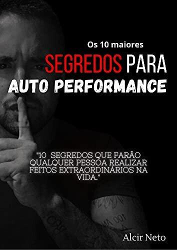 Os 10 maiores segredos para auto performance: 10 segredos que farão qualquer pessoa realizar feitos extraordinários na vida