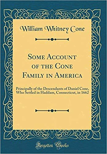 Some Account of the Cone Family in America: Principally of the Descendants of Daniel Cone, Who Settled in Haddam, Connecticut, in 1662 (Classic Reprint)