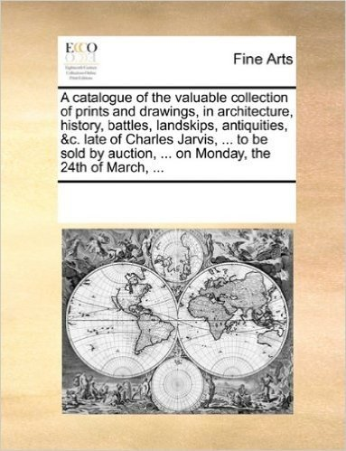 A Catalogue of the Valuable Collection of Prints and Drawings, in Architecture, History, Battles, Landskips, Antiquities, &C. Late of Charles Jarvis, ... ... on Monday, the 24th of March, ...