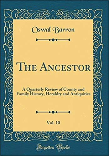 The Ancestor, Vol. 10: A Quarterly Review of County and Family History, Heraldry and Antiquities (Classic Reprint)