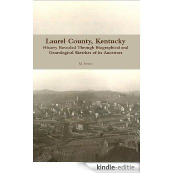 Laurel County, Kentucky. History Revealed Through Biographical and Genealogical Sketches of its Ancestors (English Edition) [Kindle-editie]