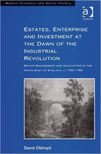 Estates, Enterprise and Investment at the Dawn of the Industrial Revolution: Estate Management and Accounting in the North-East of England, c.1700-1780 (Modern Economic and Social History)