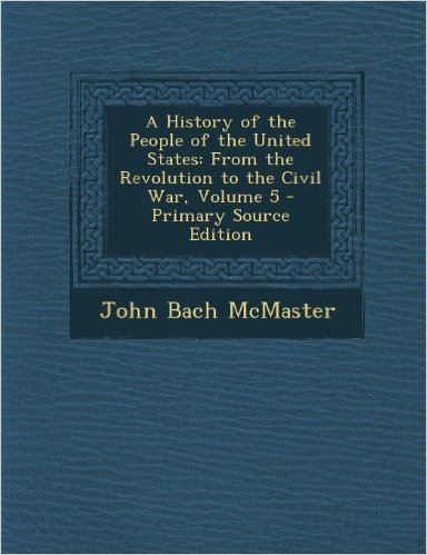 A History of the People of the United States: From the Revolution to the Civil War, Volume 5 - Primary Source Edition