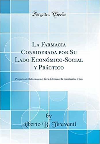 La Farmacia Considerada por Su Lado Económico-Social y Práctico: Proyecto de Reforma en el Peru, Mediante la Limitación; Tésis (Classic Reprint)