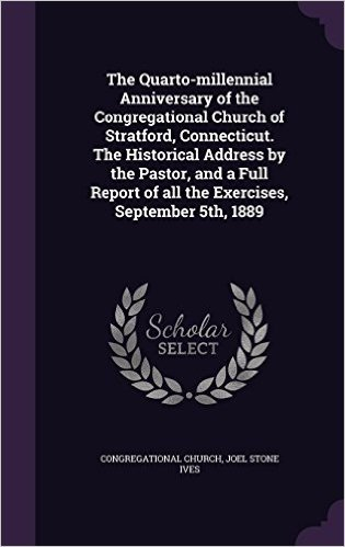 The Quarto-Millennial Anniversary of the Congregational Church of Stratford, Connecticut. the Historical Address by the Pastor, and a Full Report of All the Exercises, September 5th, 1889