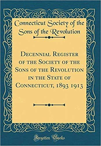 Decennial Register of the Society of the Sons of the Revolution in the State of Connecticut, 1893 1913 (Classic Reprint) descargar
