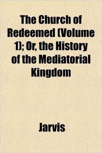 The Church of Redeemed (Volume 1); Or, the History of the Mediatorial Kingdom