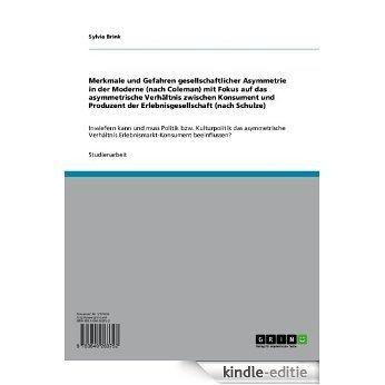 Merkmale und Gefahren gesellschaftlicher Asymmetrie in der Moderne (nach Coleman) mit Fokus auf das asymmetrische Verhältnis zwischen Konsument und Produzent ... Erlebnismarkt-Konsument beeinflussen? [Kindle-editie]