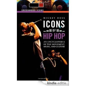 Icons of Hip Hop [2 volumes]: An Encyclopedia of the Movement, Music, and Culture (Greenwood Icons) [Kindle-editie]