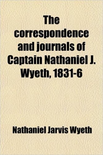 The Correspondence and Journals of Captain Nathaniel J. Wyeth, 1831-6; A Record of Two Expeditions for the Occupation of the Oregon Country, with Maps, Introduction and Index