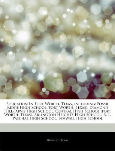 Articles on Education in Fort Worth, Texas, Including: Fossil Ridge High School (Fort Worth, Texas), Diamond Hill-Jarvis High School, Central High Sch