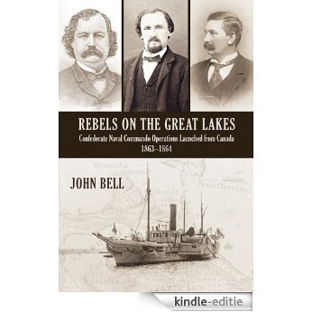 Rebels on the Great Lakes: Confederate Naval Commando Operations Launched from Canada, 1863-1864 [Kindle-editie]
