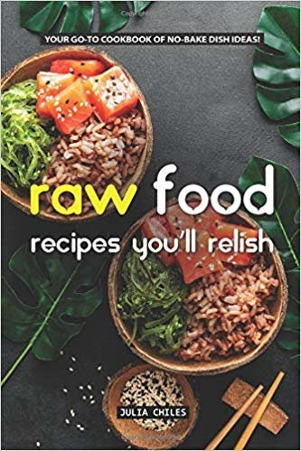 Raw Food Recipes You'll Relish: Your GO-TO Cookbook of No-Bake Dish Ideas!