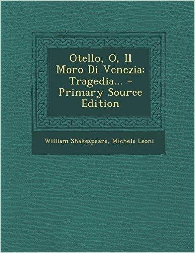 Otello, O, Il Moro Di Venezia: Tragedia... - Primary Source Edition
