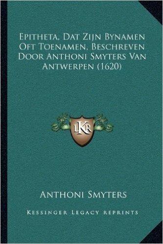 Epitheta, DAT Zijn Bynamen Oft Toenamen, Beschreven Door Anthoni Smyters Van Antwerpen (1620)