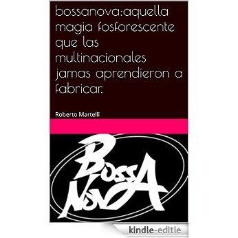 bossanova:aquella magia fosforescente que las multinacionales jamas aprendieron a fabricar.: Roberto Martelli (Spanish Edition) [Kindle-editie]