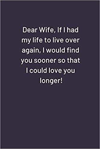 Dear Wife, If I had my life to live over again, I would find you sooner so that I could love you longer: Funny Notebook (110 pages, lined, 6 x 9)