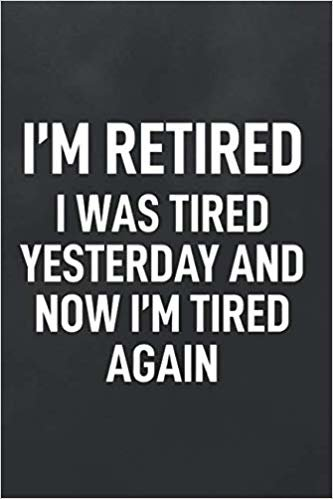 I'm Retired I Was Tired Yesterday and Now I'm Tired Again: Blank Lined Notebook to Write In for Notes, To Do Lists, Notepad, Journal, Retirement Keepsake