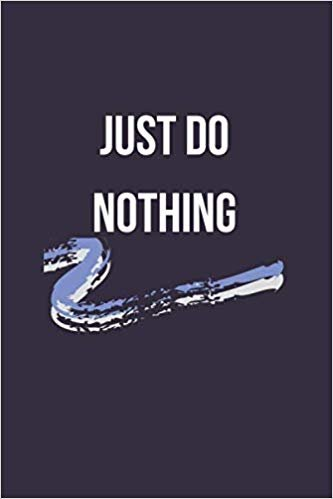 Just Do Nothing: Unique Quote, Sarcastic Humour, Funny Notebook, Gift Journal (110 pages, unlined, 6 x 9)