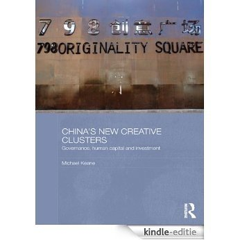 China's New Creative Clusters: Governance, Human Capital and Investment (Media, Culture and Social Change in Asia Series) [Kindle-editie]