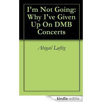 I'm Not Going: Why I've Given Up On DMB Concerts (English Edition) [Kindle-editie]