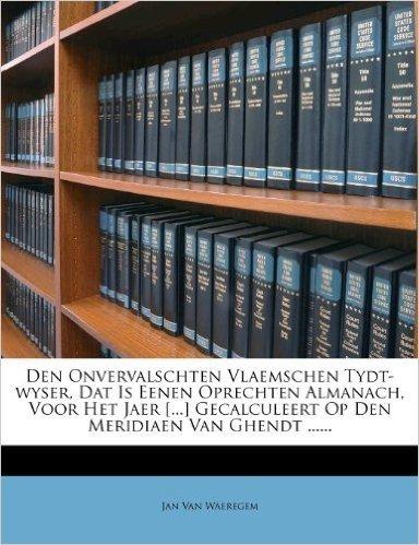 Den Onvervalschten Vlaemschen Tydt-Wyser, DAT Is Eenen Oprechten Almanach, Voor Het Jaer [...] Gecalculeert Op Den Meridiaen Van Ghendt ......