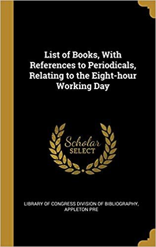List of Books, With References to Periodicals, Relating to the Eight-hour Working Day