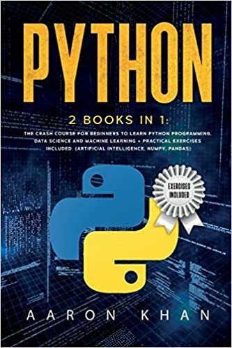 Python: 2 Books in 1: The Crash Course for Beginners to Learn Python Programming, Data Science and Machine Learning + Practical Exercises Included. (Artificial Intelligence, Numpy, Pandas)