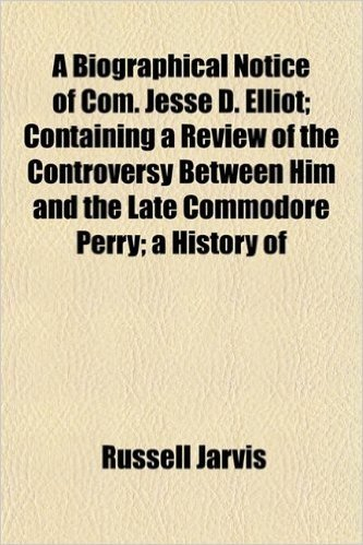 A Biographical Notice of Com. Jesse D. Elliot; Containing a Review of the Controversy Between Him and the Late Commodore Perry; A History of
