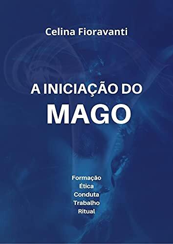 A Iniciação do Mago: Formação, Ética, Conduta, Trabalho, Ritual
