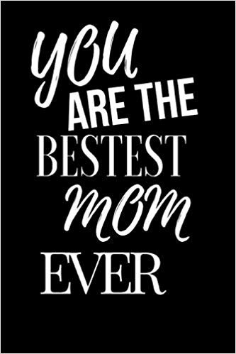 You Are The Bestest Mom Ever