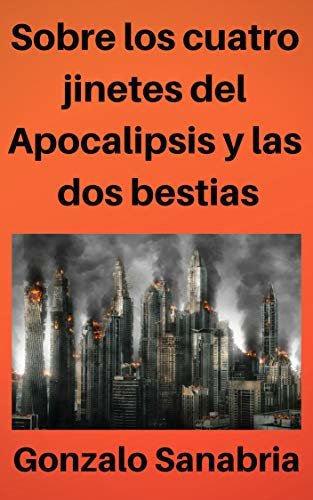 Sobre los cuatro jinetes del Apocalipsis y las dos bestias: Estudio bíblico de Apocalipsis capítulos seis y trece