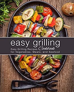Easy Grilling Cookbook: Easy Grilling Recipes for Vegetables, Meats, and Seafood (2nd Edition) (English Edition)