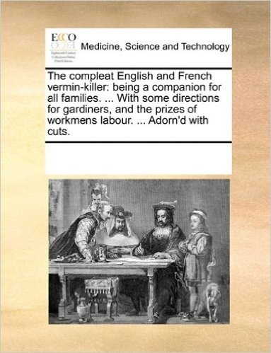 The Compleat English and French Vermin-Killer: Being a Companion for All Families. ... with Some Directions for Gardiners, and the Prizes of Workmens Labour. ... Adorn'd with Cuts.