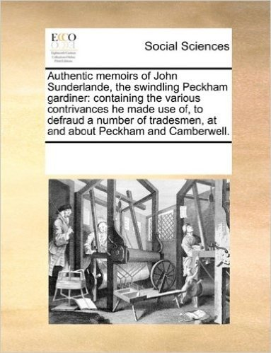 Authentic Memoirs of John Sunderlande, the Swindling Peckham Gardiner: Containing the Various Contrivances He Made Use Of, to Defraud a Number of Tradesmen, at and about Peckham and Camberwell.