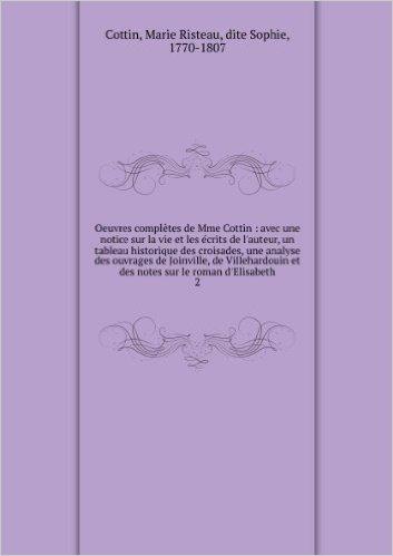 Oeuvres complÚtes de Mme Cottin : avec une notice sur la vie et les écrits de l'auteur, un tableau historique des croisades, une analyse des ouvrages de Joinville, de Villehardouin et des notes sur le roman d'Elisabeth. 2