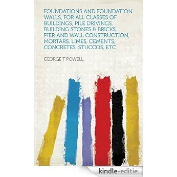 Foundations and Foundation Walls, for All Classes of Buildings, Pile Drivings, Building Stones & Bricks, Pier and Wall Construction, Mortars, Limes, Cements, Concretes, Stuccos, Etc [Kindle-editie]
