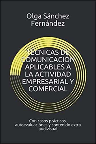 TÉCNICAS DE COMUNICACIÓN APLICABLES A LA ACTIVIDAD EMPRESARIAL Y COMERCIAL: Con casos prácticos, autoevaluaciónes y contenido extra audivisual