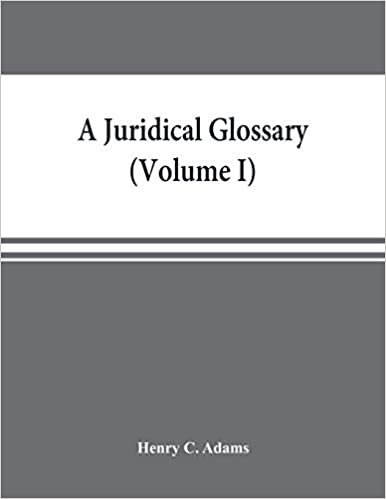 A juridical glossary: being as exhaustive compilation of the most celebrated maxims, aphorisms, doctrines, precepts, technical phrases and terms ... in foreign languages, and quoted in the