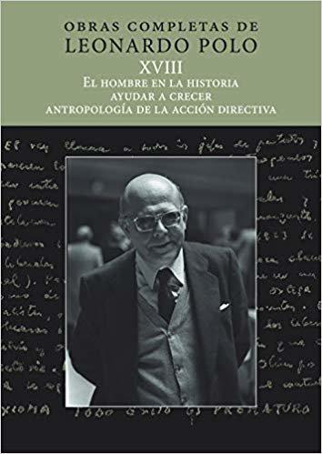 (L.P. XVIII) EL HOMBRE EN LA HISTORIA, AYUDAR A CRECER, ANTROPOLOGÍA DE LA ACCIÓN EDUCATIVA (Obras Completas de Leonardo Polo)