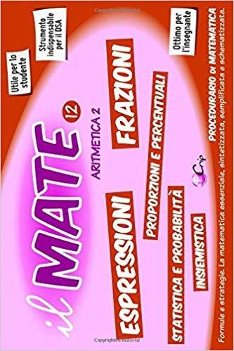 il MATE 12 - ARITMETICA 2: PROCEDURARIO di MATEMATICA - Formule e strategie per: Espressioni, Frazioni, Proporzioni, Percentuali, Insiemistica, Statistica, Probabilità, Negativi e altro.