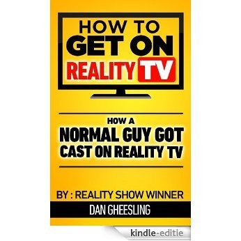 How To Get On Reality TV: How A Normal Guy Got Cast On Reality TV (English Edition) [Kindle-editie]