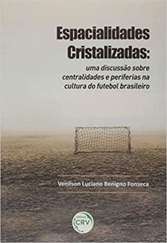 Espacialidades cristalizadas: uma discussão sobre centralidades e periferias na cultura do futebol brasileiro