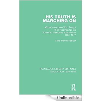 His Truth is Marching On: African Americans Who Taught the Freedmen for the American Missionary Association, 1861-1877 (Routledge Library Editions: Education 1800-1926) [Kindle-editie]