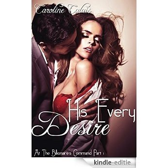 His Every Desire (At the Billionaire's Command Part 1) (English Edition) [Kindle-editie]